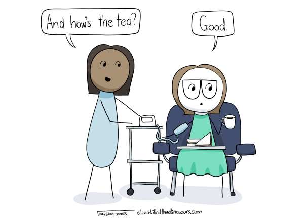 "I am sitting in a chair in recovery post-surgery with a cheese sandwich and a cup to tea. A nurse is taking my blood pressure and asks, ""how's the tea?"" I respond, ""good."""