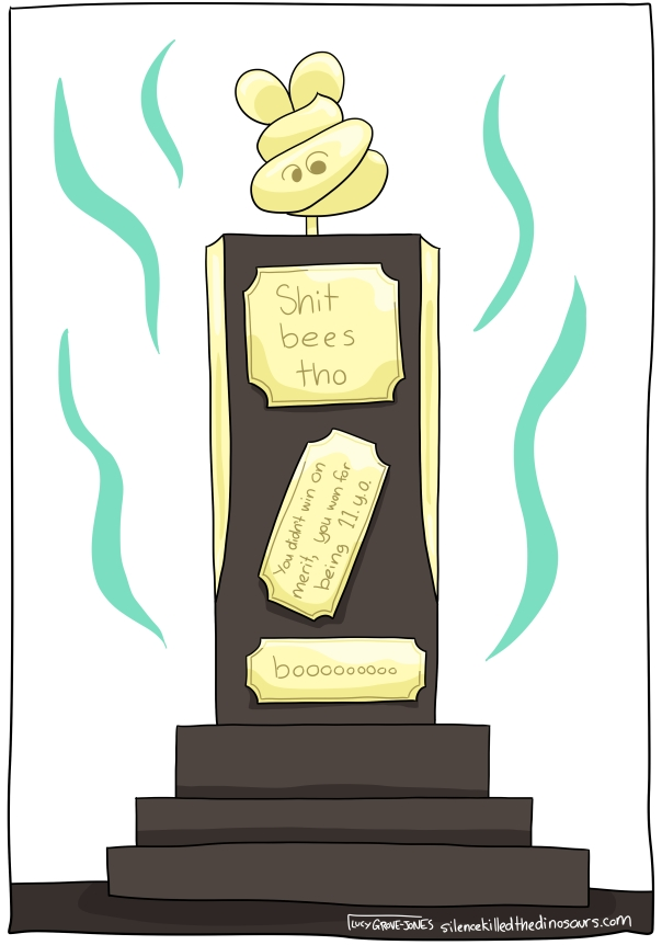 "A brown trophy with a golden shit bee on top. Plaques say: ""Shit bees tho"", ""you didn't win on merit, you won for being 11.y.o."", and ""boooooo"" There are stink lines radiating from the trophy"