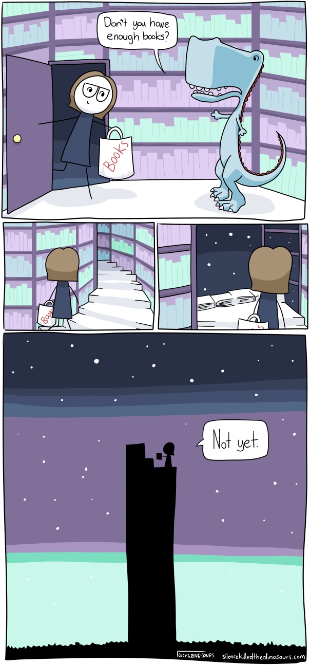 """Four panels. In the first panel, I enter a room covering in wall to ceiling bookshelves. I'm holding a bag that says """"books"""" on it. A dinosaur says, """"Don't you have enough books?"""" Second Panel: I am walking up a spiral staircase made of books. Third panel: I reach the top and the night sky can be seen through unfinished bookshelves. Fourth Panel (large picture): from outside you see I am standing on the top of a tower reaching up into space. I say """"Not yet""""."""