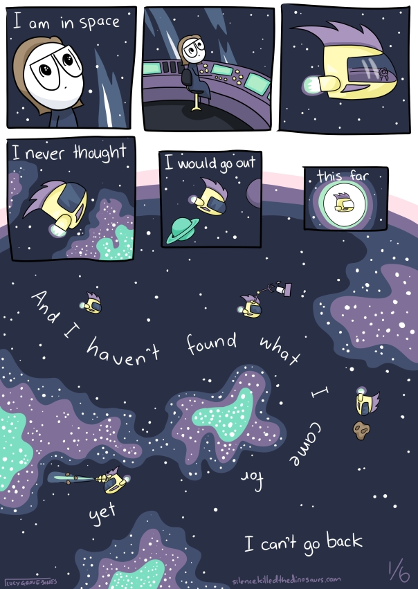 I am in space. I never thought I would go out this far. And I haven't found what I came for yet. I can't go back.