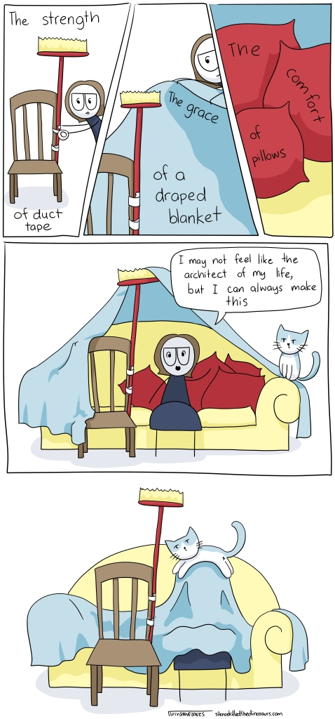 """While building a blanket fort: """"The strength of duct tape, the grace of a draped blanket, the comfort of pillows."""" Sitting in complete blanket fort: """"I may not feel like the architect of my life, but I can always make this."""" Cat jumps on blanket fort and collapses it."""