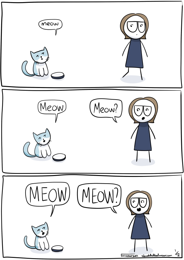 Comic with three panels. First panel: cat sits by it's food bowl and meows at comic me. Second panel: cat meows again and I meow back. Third panel: cat meows LOUDLY IN CAPS and I meow LOUDLY IN CAPS back