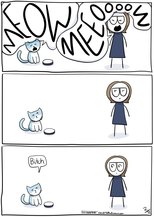 "3 more panels. First panel: cat meows so LOUDLY IN CAPS that the speech bubble squishes him and I meow SO LOUDLY IN CAPS that the speech bubble squishes me. Second panel: Cat looks at me, silent. I look smug. Third panel: Cat says: ""bitch"""