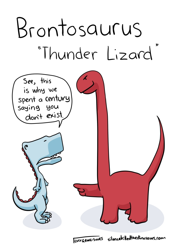 "Brontosaurus ""Thunder Lizard"". A brontosaurus holds out a finger for a T-rex. The T-rex is saying ""See, this is why we spend a century saying you don't exist"""