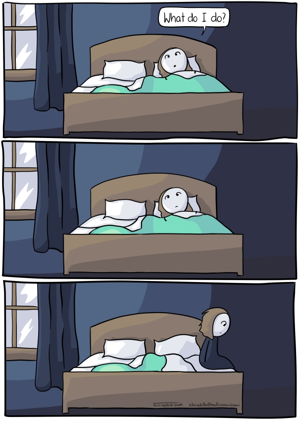 "Dark room, me in bed. ""What do I do?"". Second panel: still in bed, still lying there. Third panel: I get up."