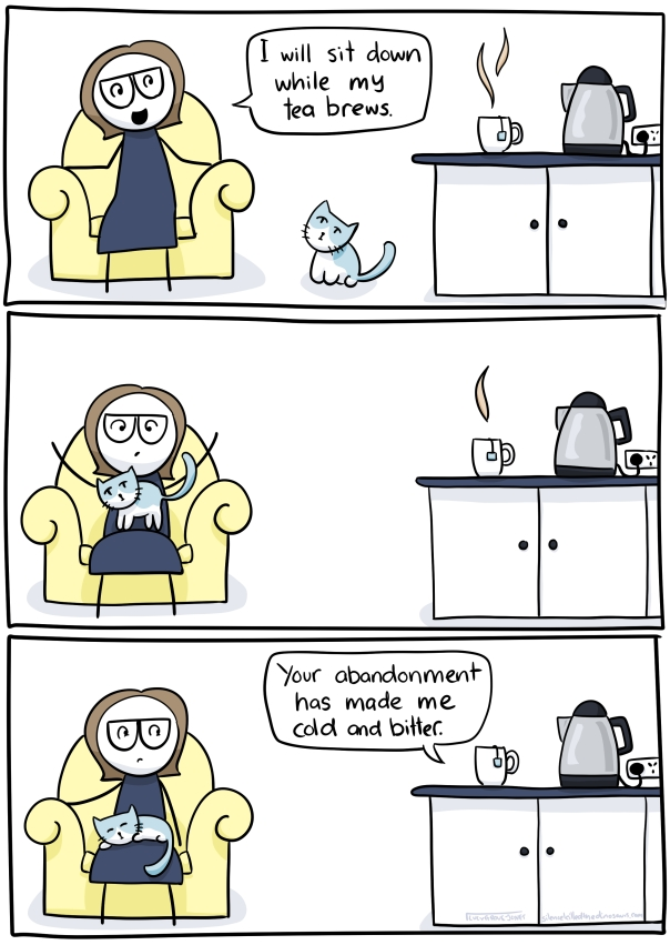 "Three panel comic. First panel: some tea brews on a counter and cartoon me sits down in a chair nearby saying ""I will sit down while my tea brews"". Second panel: cat jumps onto cartoon me's lap. Third panel: cartoon me is stuck under the cat and a speech bubble comes from the tea saying ""Your abandonment has made me cold and bitter."""