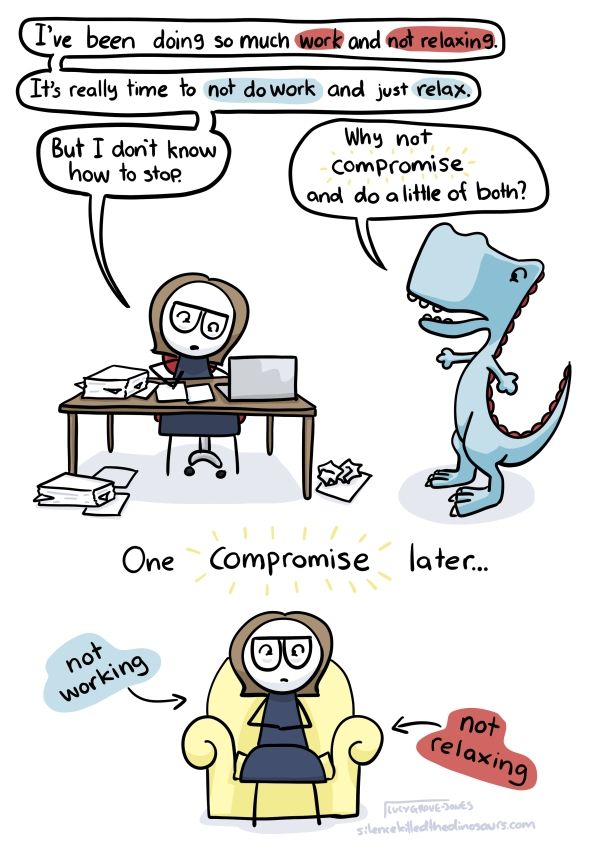 "I am working hard, saying ""I've been doing so much work and not relaxing. It's really time to not do work and relax. But I don't know how to stop."" Friendly dinosaur says: ""Why not COMPROMISE and do a little of both?"" One COMPROMISE later ... I sit, looking stressed, labled 'not working' and 'not relaxing'"