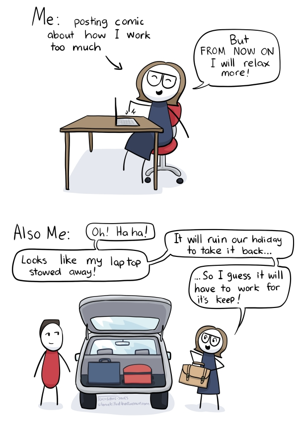 "Me: posting a comic about how I work too much [me doing this, saying ""but FROM NOW ON I will relax more!"" Also me: [getting suitcases out the back of a car] ""Oh! Ha ha! Looks like my lap top stowed away! It will ruin our holiday to take it back ... so I guess it will have to work for it's keep!"""
