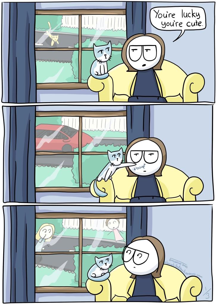 "3 panels. First panel, I am sitting in front of a window. My cat is on the arm of the couch. I say ""You're lucky you're cute"". Outside the window a different cat is running across a road. Second panel: same scene. Cat boops my nose. I look unamused. Outside the window a car goes past. Third panel. Same scene. Outside the window worried people are converging. I notice. Leads into next image ..."