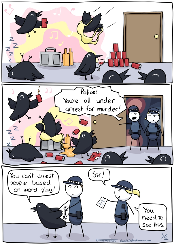 "Three panels. First panel: several crows are having a raging house party. Second panel: The police arrive, saying ""Police! You're all under arrest for murder!"" Third panel: A crow says ""You can't arrest people based on word play!"" to a cop, who is approached by another copy holding a note saying ""Sir! You need to see this!"" ... comic continues in next image."