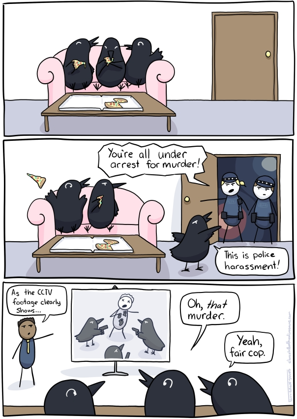 "Three panels. First panel, three crows are sitting on a couch eating pizza. Second panel, the police burst open the door saying ""You're all under arrest for murder!"" and a crow says ""This is police harassment!"" Third panel, they are in court. A lawyer says ""As the CCTV footage clearly shows..."" and a screen shows the crows shooting someone. One crow says, ""Oh, *that* murder!"" another says ""Yeah, fair cop."""
