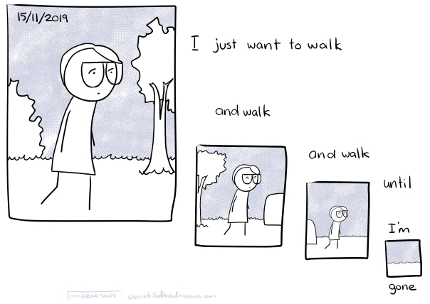 15/11/2019 Text: I just want to walk and walk and walk until I'm gone. (series of panels of me walking getting smaller and smaller until I'm not in the last one)