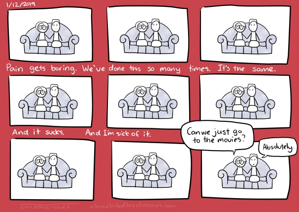 "1/12/2019 Nine panels over a red background. 8 of the panels show me and my partner sitting on the couch, exactly the same. Text: Pain gets boring. We've done this so many times. It's the same. And it sucks. And I'm sick of it. (In the last panel I say ""Can we just go to the movies?"" and my partner says ""Absolutely"")"