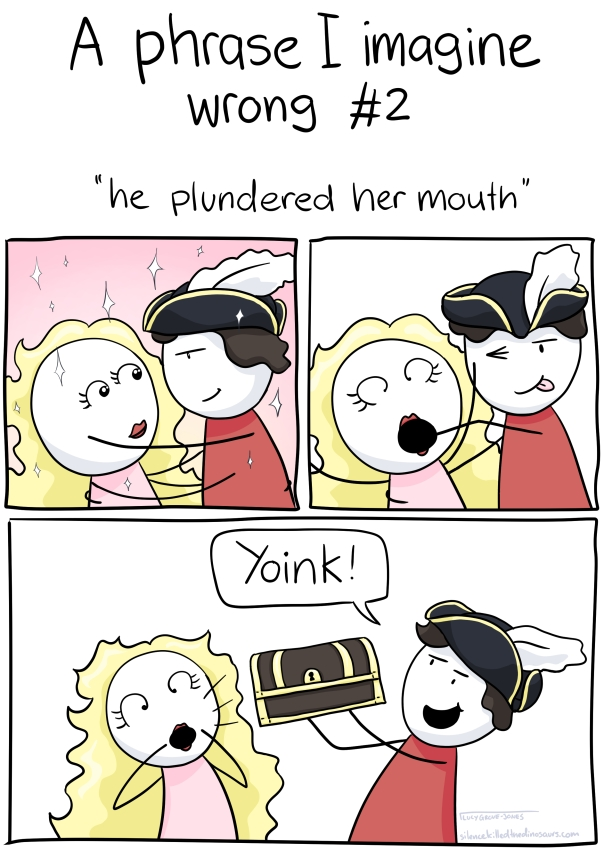 "A Phrase I Imagine Wrong #2 ""he plundered her mouth"". 3 panels. First panel, man in feathered hat leans in to kiss woman with gorgeous messy blonde hair. Panel 2, instead of kissing her, he sticks an arm down her throat, and she is very, very surprised. Panel 3: he pulls out a treasure chest and says ""YOINK"""
