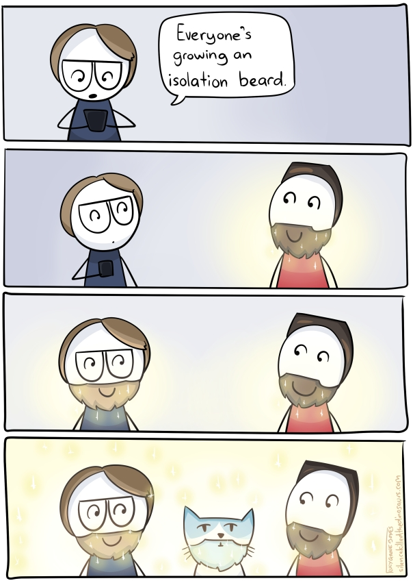 "Panel 1: I look at my phone and say ""everyone's growing an isolation beard"". Panel 2: my partner appears with a glowing beard. Panel 3: I also have a glowing beard (we are both smiling). Panel 4: The cat also has a glowing beard."