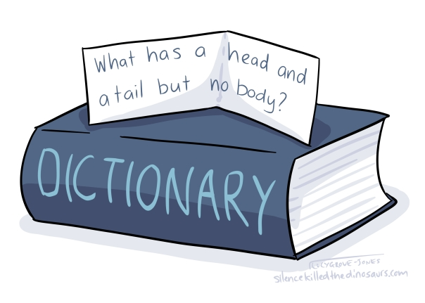 A dictionary. Next riddle says 'what has a head and a tail but no body?'