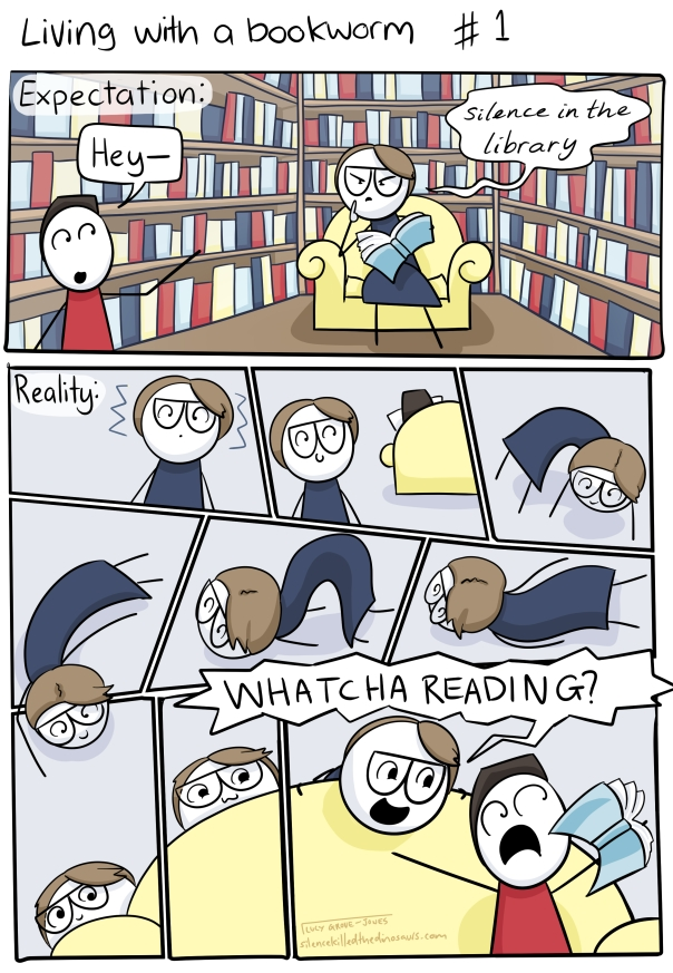 Living with a bookworm. Expectation: person says 'Hey--' to comic-me who is reading surrounded by bookshelves and hisses 'SILENCE IN THE LIBRARY' at them. Reality: comic me gets a vibes, looks over sees other person reading, slithers along the ground, sneaks behind the couch, pops up yelling 'WHATCHA READING?'