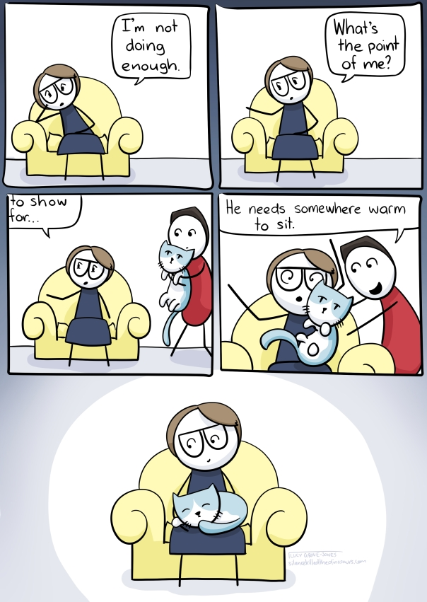 5 panel comic. Panel 1: I am slumped in a chair saying 'I haven't been doing enough.' Panel 2: 'what's the point of me?' Panel 3: I am still talking, my partner approaches holding our cat. Panel 4: he dumps the cat in my lap and says 'He needs somewhere warm to sit'. Panel 5: I sit with cat, no longer slumped.