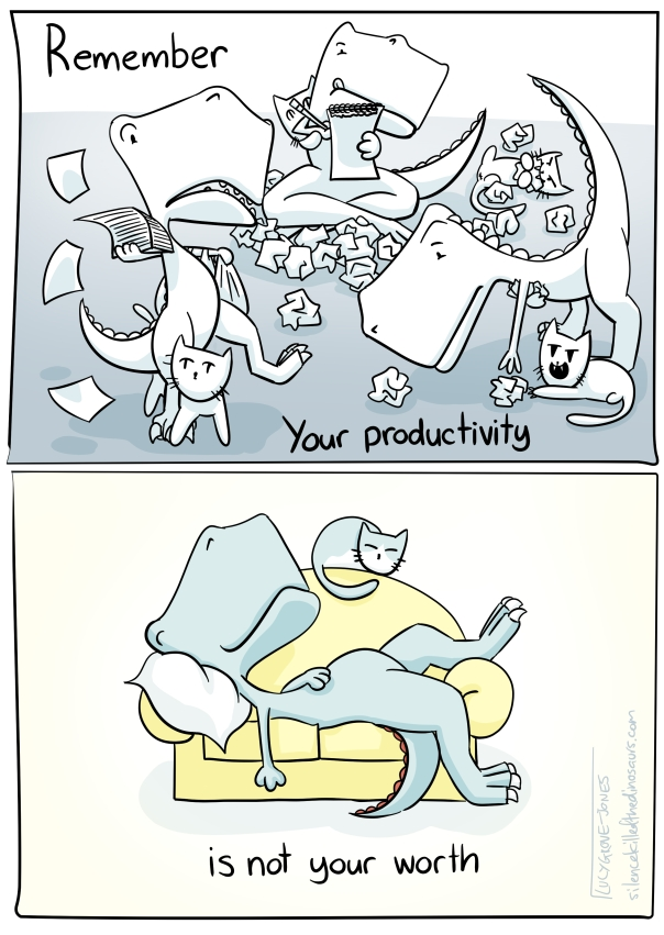 Two panels. First panel: text reads 'remember, your productivity ...' comic is in greys and shows a dinosaur looking harassed, rushing around with stacks of paper, scribbling notes, picking things back up while a cat pokes around, trips them up and generally is a bother. Panel 2: text reads '... is not your worth.' Comic is in colour and shows dinosaur and cat napping on a couch.