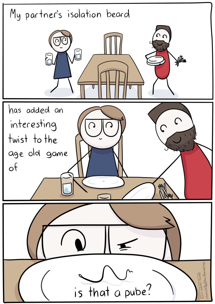 "3 panels. Panel 1: my bearded partner and I are setting a table. Text ""My partner's isolation beard...' Panel 2: '... has added an interesting twist to the age olf game of ...' Panel 3: (I am staring at a hair on the plate in front of me) '... is that a pube?'"