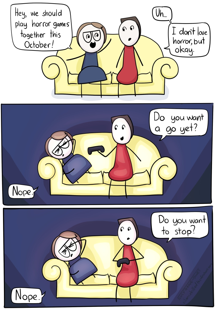 "Comic, 3 panels. Me and partner sit on couch. In panel one, I say 'hey, we should play horror games together this october!' and my partner responds ""uh ... I don't love horror, but okay."" Panel two, still on couch, room is dark, I am cowering the the fetal position. Partner says 'do you want a go yet?' I say 'nope'. Panel 3. Looks the same as panel 2. My partner says, 'do you want to stop?' I say 'nope'."