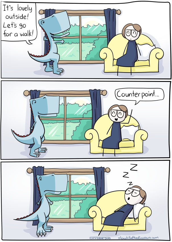3 panels. First panel, I sit on a couch, dinosaur looks out window and says 'It's lovely outside! Let's go for a walk!' Second panel, I say, 'Counterpoint...' Third panel, I have flopped backward and am having a nap.