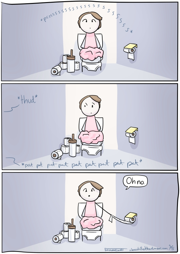 3 Panels: Panel 1: I am sitting on the toilet, sound effect *pssssssssssssss*. Panel 2: I am on the toilet. Sound effect through wall *thud* and *pat pat pat pat pat pat pat*. Panel 3: I reach for the toilet paper and say 'oh no.'