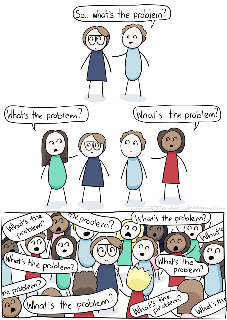 Three panels. In the first, I am standing with another person. They ask, 'So ... what's the problem?'. In the second, two more people have joined us. They both ask, 'What's the problem?' In the third panel, I am surrounded by people all of them saying 'What's the problem?'