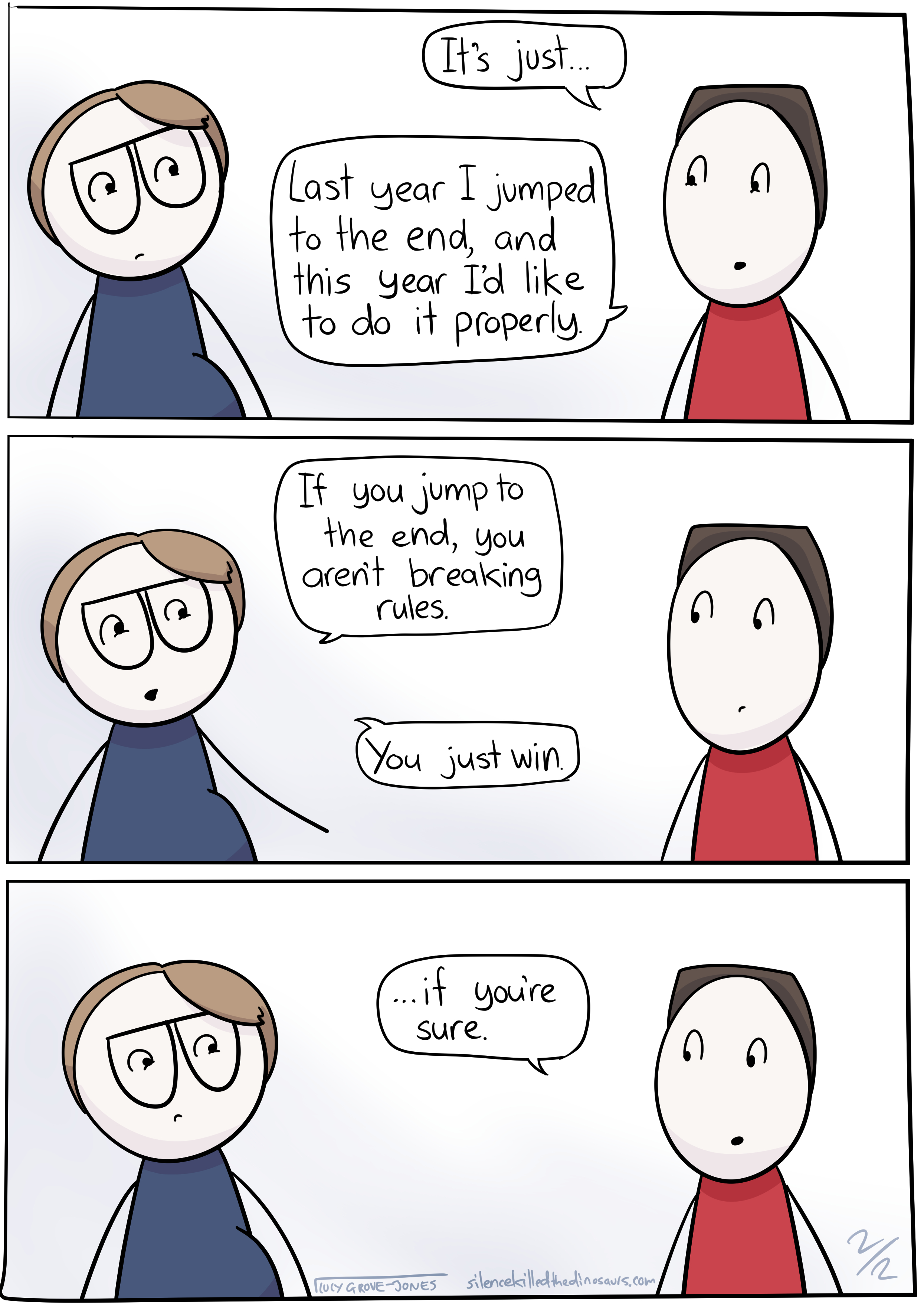 3 panels. Panel 1: my partner says 'It's just ... Last year I jumped to the end, and this year I'd like to do it properly.' Panel 2: I say 'If you jump to the end, you aren't breaking the rules. You just win.' Panel 3: my partner says, 'if you're sure.'