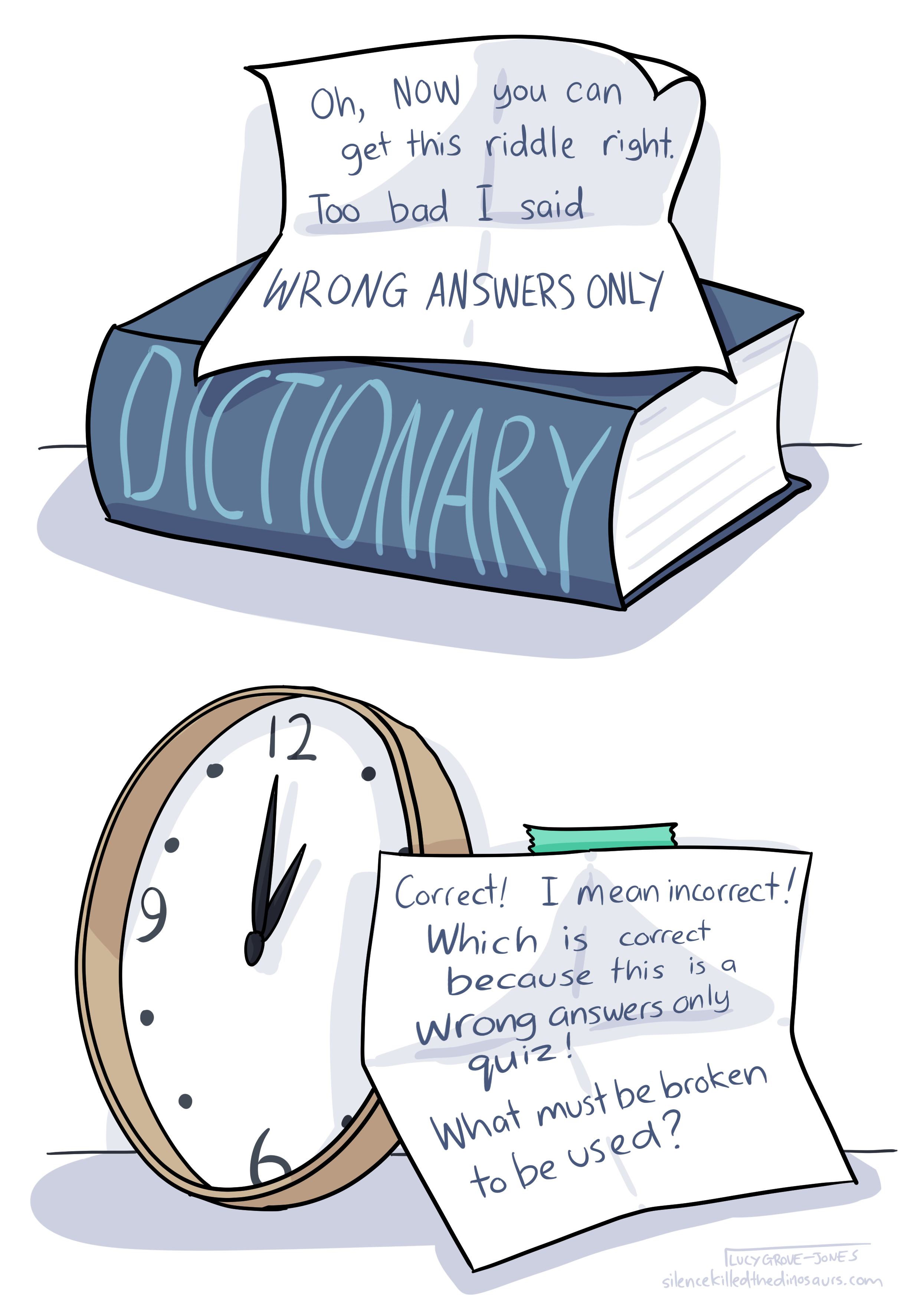2 panels. Panel 1: The dictionary with a note that reads: 'Oh, NOW you can get this riddle right. Too bad I said WRONG ANSWERS ONLY.' Panel 2: The clock with a note that reads: 'Correct! I mean incorrect! Which is correct because this is a wrong answers only quiz! What must be broken to be used?'