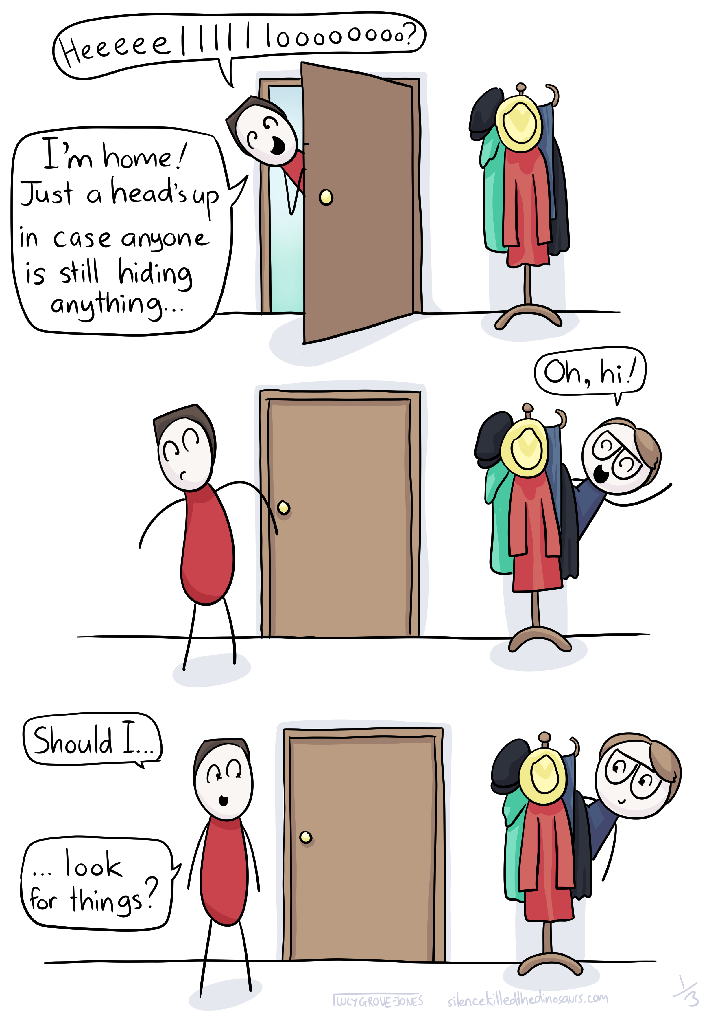 3 panels: Panel 1: my partner sticks his head in the door and says 'heeeeeelllloooo? I'm home! Just a head's up in case anyone is still hiding anything ...' Panel 2: I pop out improbably from behind the coat rack and say 'oh, hi!'. Panel 3: my partner says 'Should I ... Look for things?'