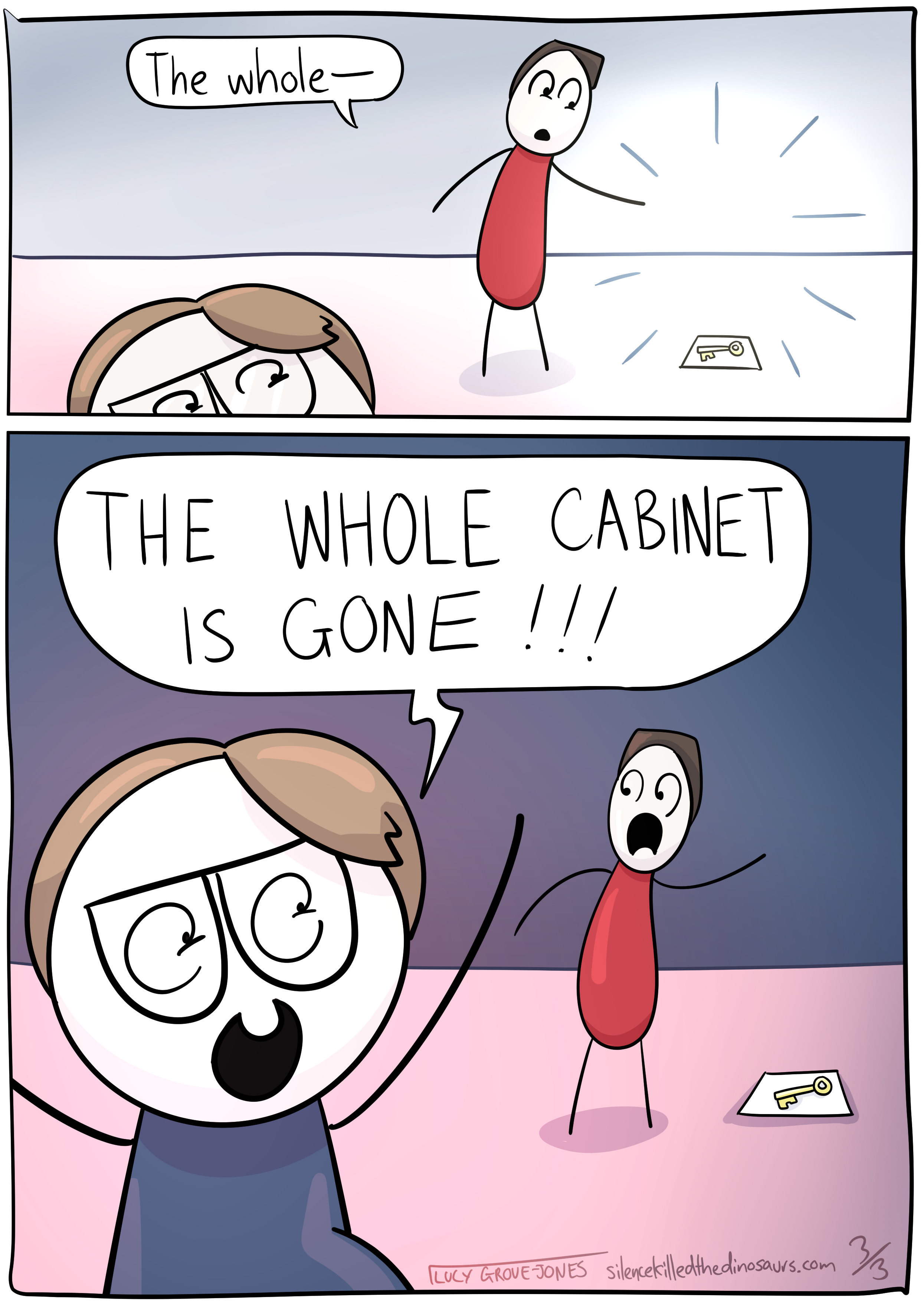 1 standard and 1 large panel. Panel 1: My partner says 'The whole--' as I rise higher from the bottom of the panel. Panel 2: I pop up looking very over-exciting yelling 'THE WHOLE CABINET IS GONE!!!' and my partner is rightly startled.