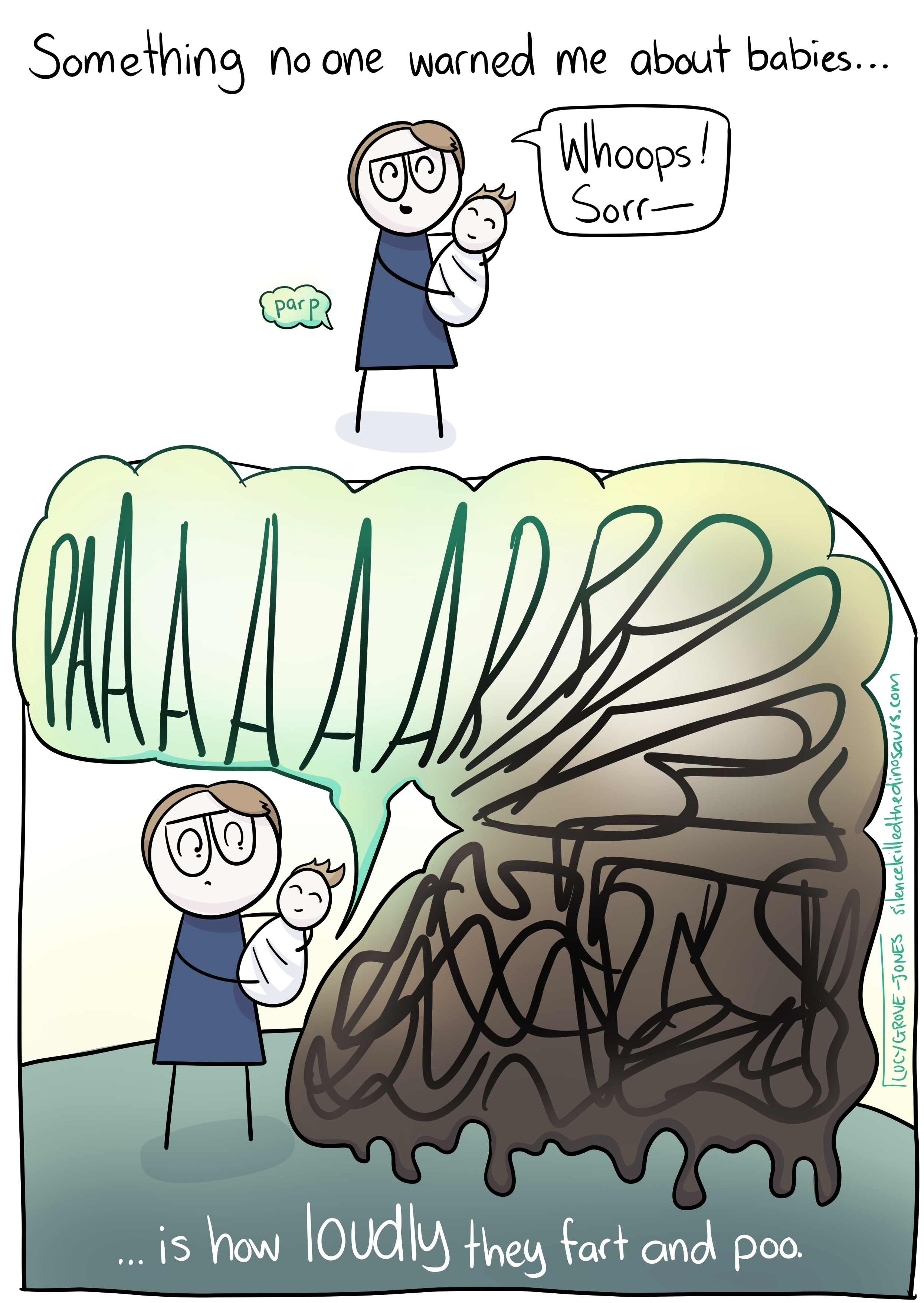 """2 panels. First panel, text reads: 'Something no one warned me about babies...' while a cartoon me holds a cartoon baby. A small green fart cloud comes out of my behind, reading 'parp', and I say """"Whoops! Sorr--"""". Panel 2. An enormous green-shading-to-dripping-brown fart cloud reading 'PAAAARRRRRRBBBB--""""and turning into a messy scribble comes out of the baby's behind. I look shocked. Text reads: '... is how loudly they fart and poo.'"""