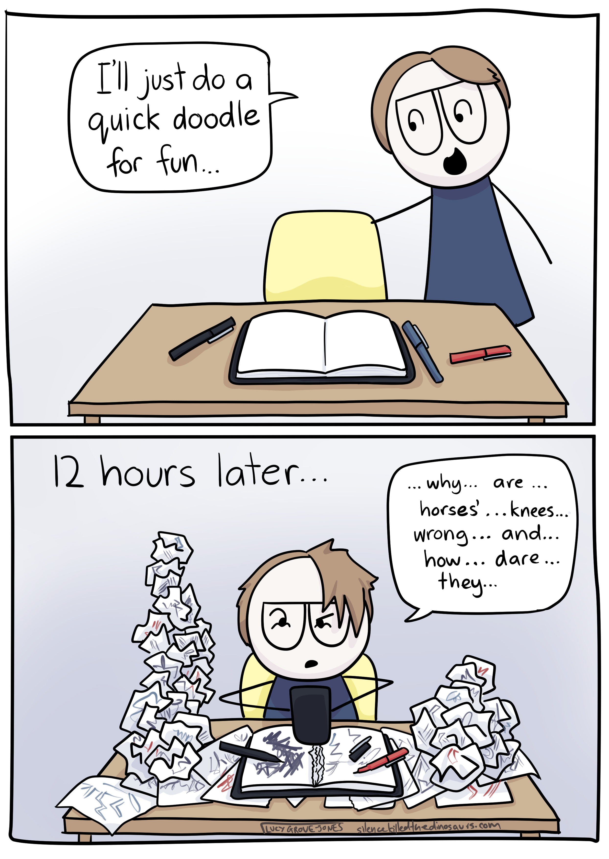 """2 panels. In the first, cartoon-Lucy approaches her desk where there is a sketchbook and pens. She says """"I'll just do a quick doodle for fun"""". Panel 2: Text says """"12 hours later...' Cartoon-Lucy now looks tired and stressed. Bunched up pieces of paper with scribbles on them mound up all over the desk. Lucy is typing on her phone saying """"why ... are ... horses' ... knees ... wrong ... and ... how ... dare ... they"""""""